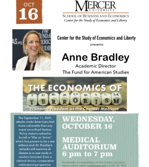 """Poster. Center for the Study of Economics and Liberty presents: Anne Bradley Academic Director The Fund for American Studies, The economics of Terrorism: Economic Freedom as the Counter Measure. The September 11, 2001, attacks made Americans feel more vulnerable than any event since PearlHarbor. Policy makers rushed to launch a """"War on Terror,"""" which has proven to be a war withoutend. Dr. Bradley's remarks will examine al-Qaeda as a case study in modern terrorism from a rationalchoice, comparative institutional perspective. Wednesday, October 16 Medical Auditorium 6 pm to 7 pm."""
