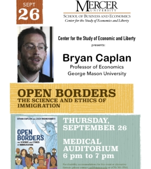 Poster. Center for the Study of Economics and Liberty presents: Bryan Caplan Professor of Economics George Mason University. Open Borders The Science and Ethics of Immigration. Thursday, September 26, Medical Auditorium 6 pm to 7 pm
