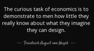 The curious task of economics is to demonstrate to men how little they really know about what they imagine they can design. Friedrich August von Hayek.
