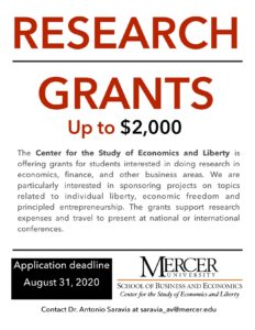 Research grants flyer. Research Grants Up to $2,000. The Center for the Study of Economics and Liberty is offering grants for students interested in doing research in economics, finance, and other business areas. We are particularly interested in sponsoring projects on topics related to individual liberty, economic freedom and principled entrepreneurship. The grants support research expenses and travel to present at national or international conferences.  Application deadline August 31, 2020.