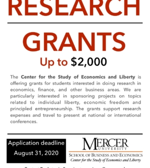 Poster announcing research grants up to $2,000. The Center for the Study of Economics and Liberty is offering grants for students interested in doing research in economics, finance, and other business areas. We are particularly interested in sponsoring projects on topics related to individual liberty, economic freedom and principled entrepreneurship. The grants support research expenses and travel to present at national or international conferences.